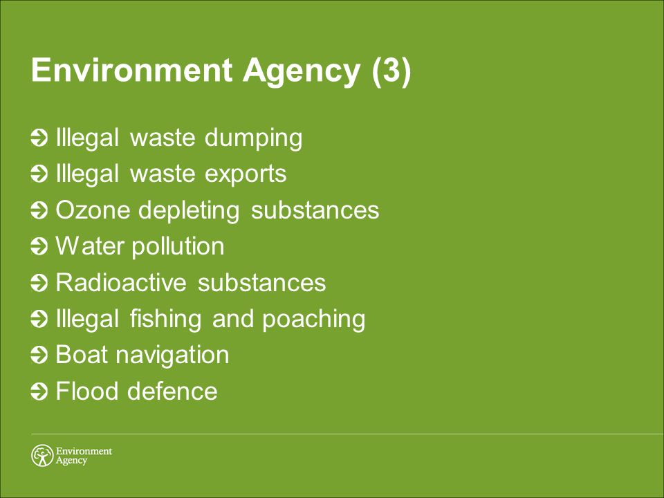 Environment Agency (3) Illegal waste dumping Illegal waste exports Ozone depleting substances Water pollution Radioactive substances Illegal fishing and poaching Boat navigation Flood defence