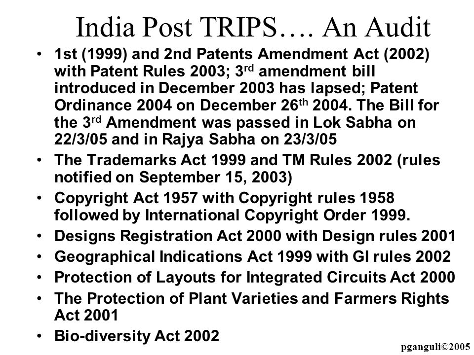 India Post TRIPS…. An Audit 1st (1999) and 2nd Patents Amendment Act (2002) with Patent Rules 2003; 3 rd amendment bill introduced in December 2003 ha