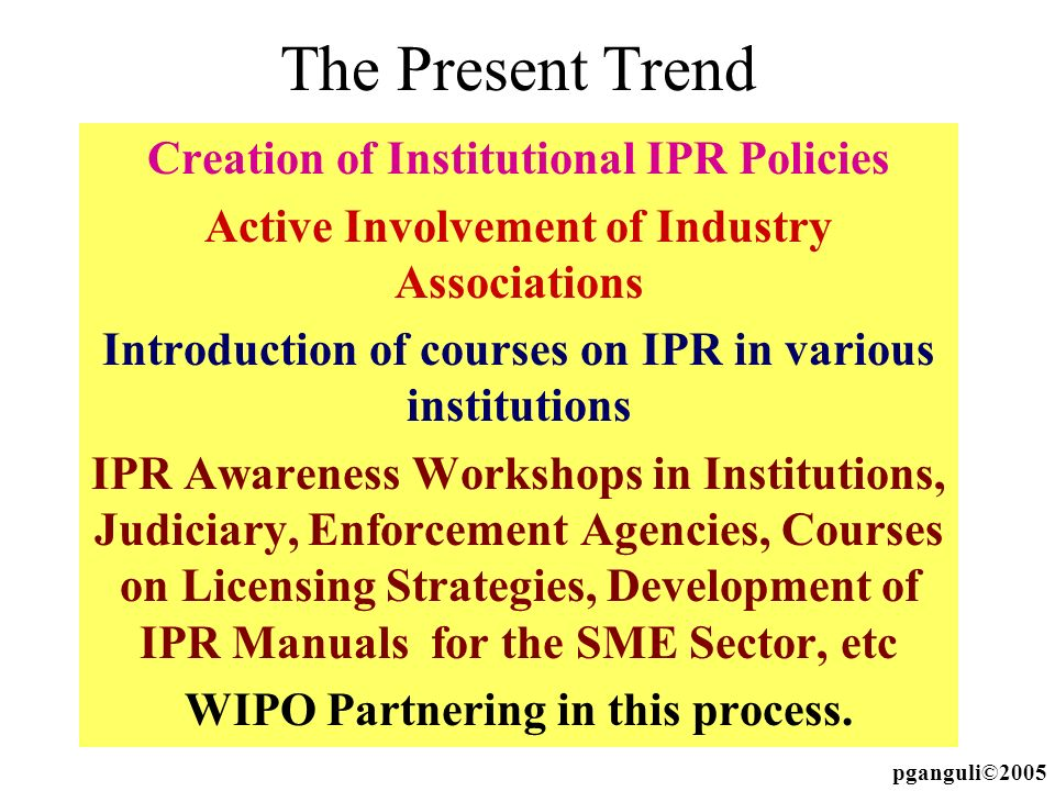 The Present Trend Creation of Institutional IPR Policies Active Involvement of Industry Associations Introduction of courses on IPR in various institu