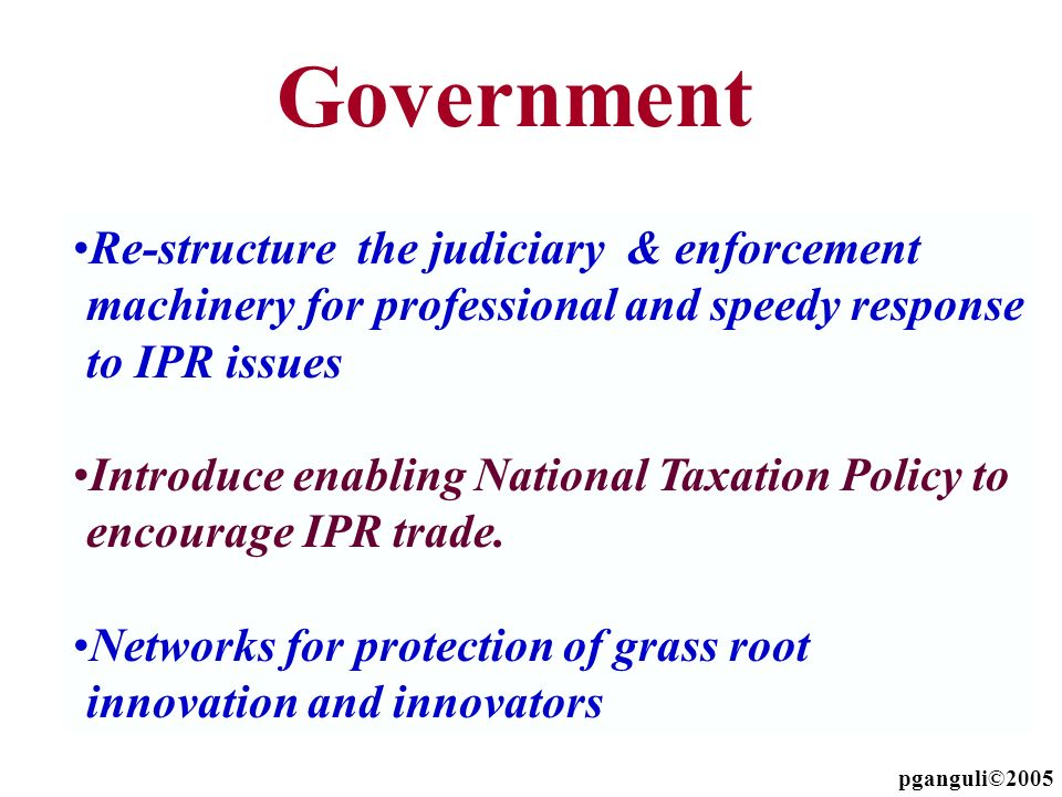 Re-structure the judiciary & enforcement machinery for professional and speedy response to IPR issues Introduce enabling National Taxation Policy to e