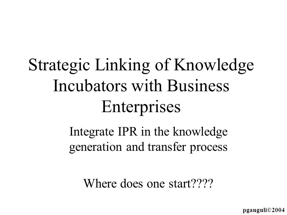 Strategic Linking of Knowledge Incubators with Business Enterprises Integrate IPR in the knowledge generation and transfer process Where does one star