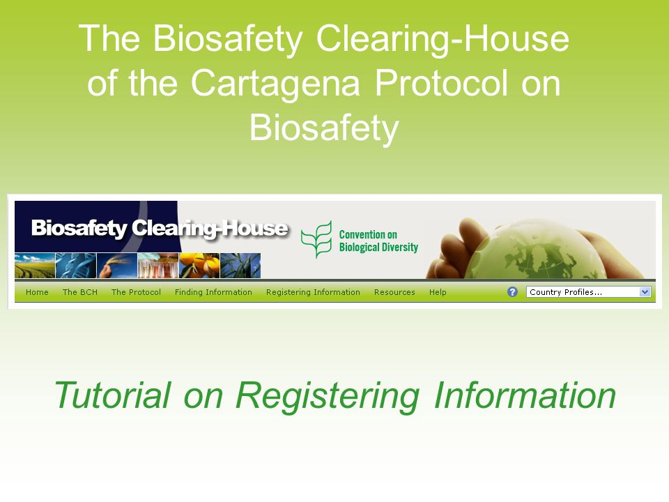 The Biosafety Clearing-House of the Cartagena Protocol on Biosafety Tutorial on Registering Information