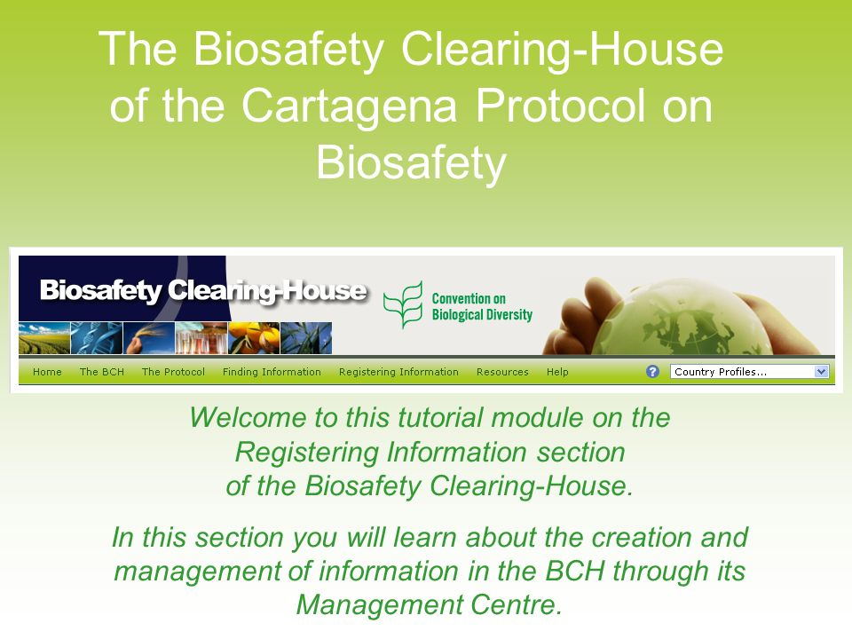 The Biosafety Clearing-House of the Cartagena Protocol on Biosafety Welcome to this tutorial module on the Registering Information section of the Biosafety Clearing-House.