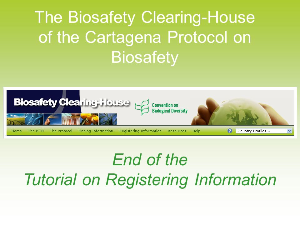 The Biosafety Clearing-House of the Cartagena Protocol on Biosafety End of the Tutorial on Registering Information