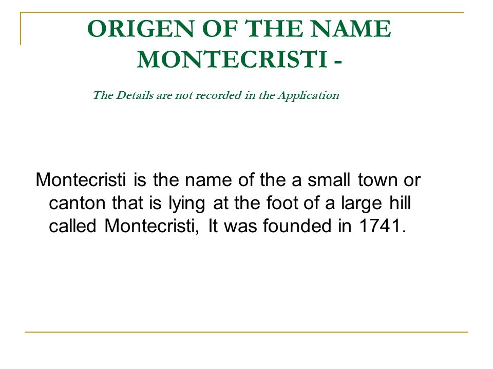 ORIGEN OF THE NAME MONTECRISTI - The Details are not recorded in the Application Montecristi is the name of the a small town or canton that is lying at the foot of a large hill called Montecristi, It was founded in 1741.