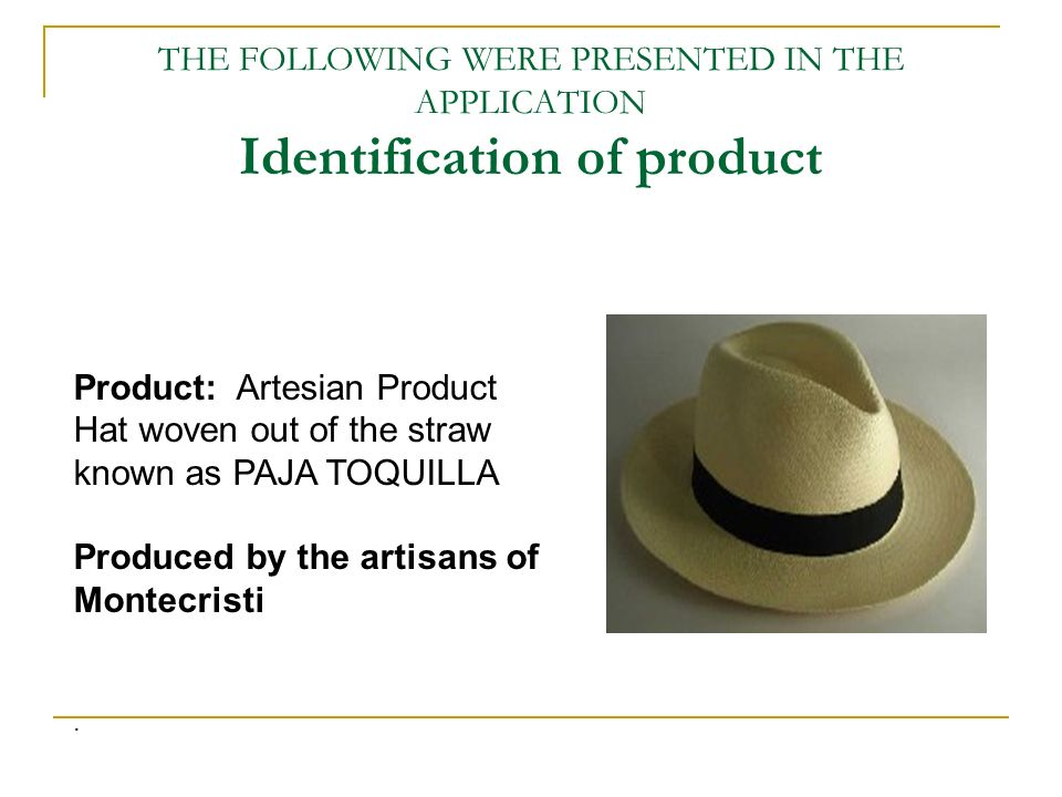THE FOLLOWING WERE PRESENTED IN THE APPLICATION Identification of product Product: Artesian Product Hat woven out of the straw known as PAJA TOQUILLA Produced by the artisans of Montecristi.