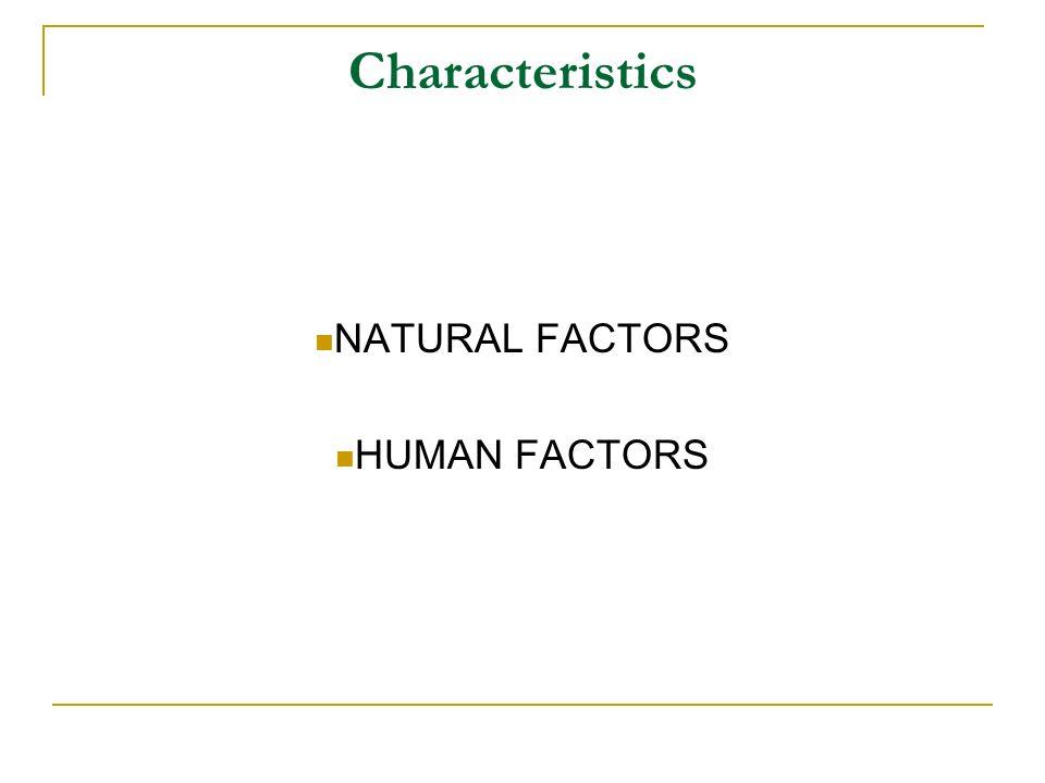 Characteristics NATURAL FACTORS HUMAN FACTORS
