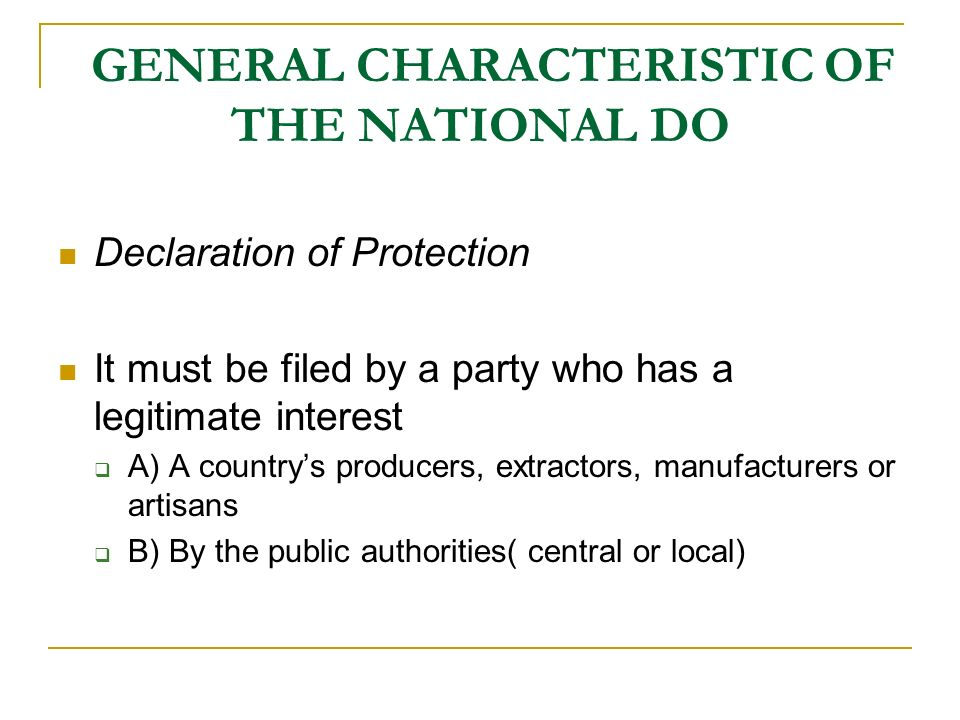 GENERAL CHARACTERISTIC OF THE NATIONAL DO Declaration of Protection It must be filed by a party who has a legitimate interest A) A countrys producers, extractors, manufacturers or artisans B) By the public authorities( central or local)
