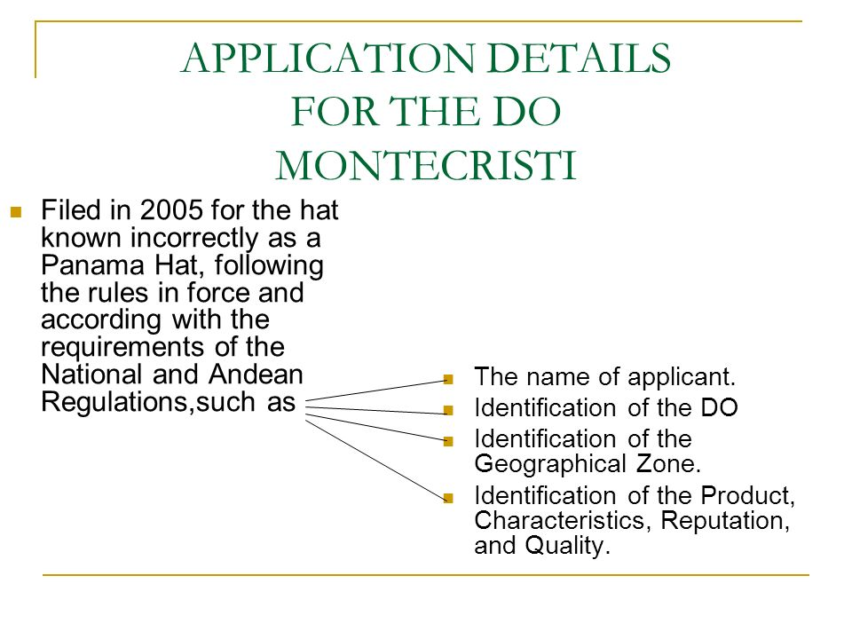 APPLICATION DETAILS FOR THE DO MONTECRISTI Filed in 2005 for the hat known incorrectly as a Panama Hat, following the rules in force and according with the requirements of the National and Andean Regulations,such as The name of applicant.