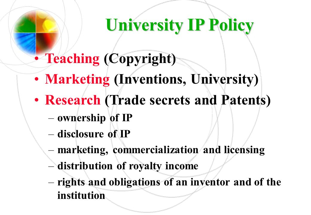 University IP Policy Teaching (Copyright) Marketing (Inventions, University) Research (Trade secrets and Patents) –ownership of IP –disclosure of IP –