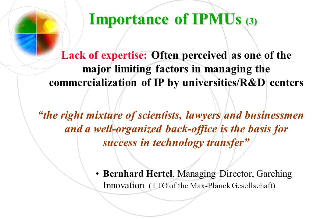 Importance of IPMUs (3) Lack of expertise: Often perceived as one of the major limiting factors in managing the commercialization of IP by universitie