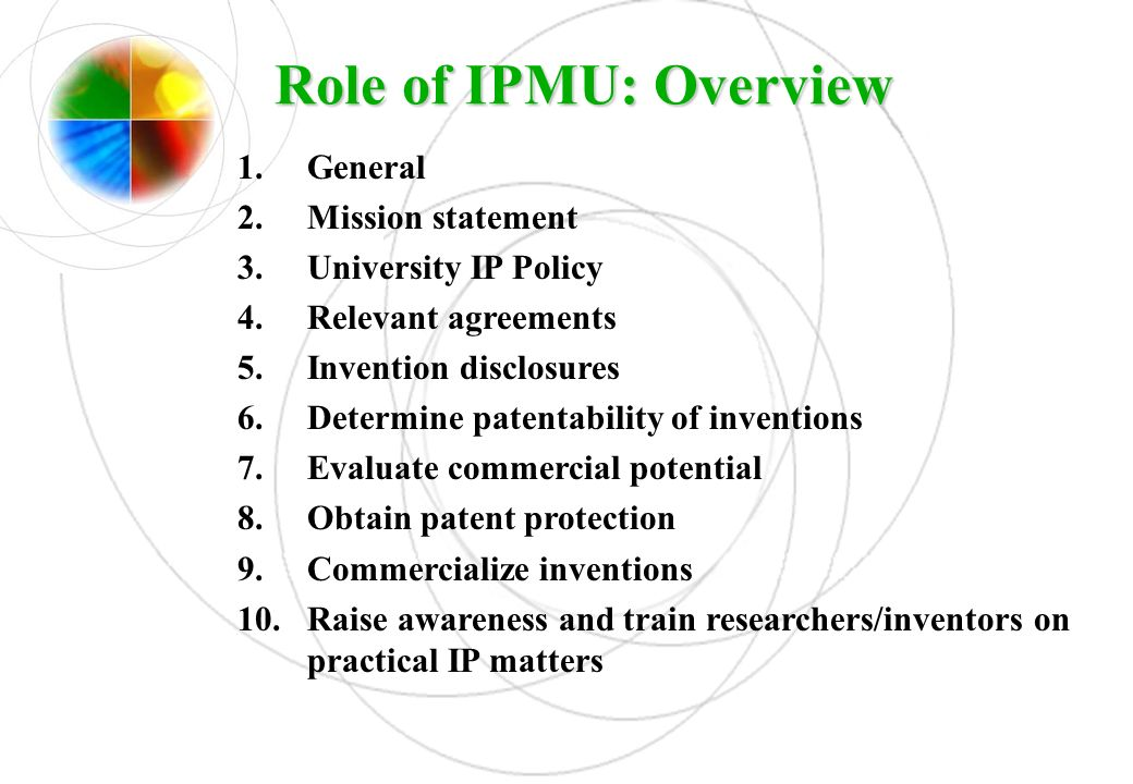 Role of IPMU: Overview 1.General 2.Mission statement 3.University IP Policy 4.Relevant agreements 5.Invention disclosures 6.Determine patentability of