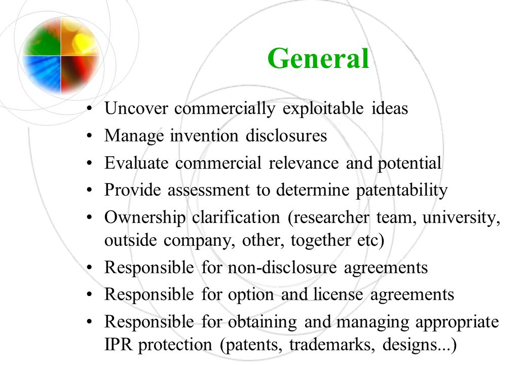 General Uncover commercially exploitable ideas Manage invention disclosures Evaluate commercial relevance and potential Provide assessment to determin