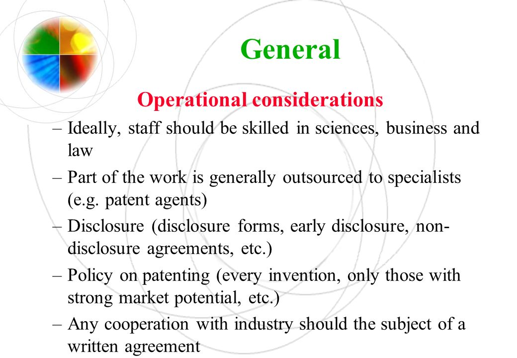 General Operational considerations –Ideally, staff should be skilled in sciences, business and law –Part of the work is generally outsourced to specia