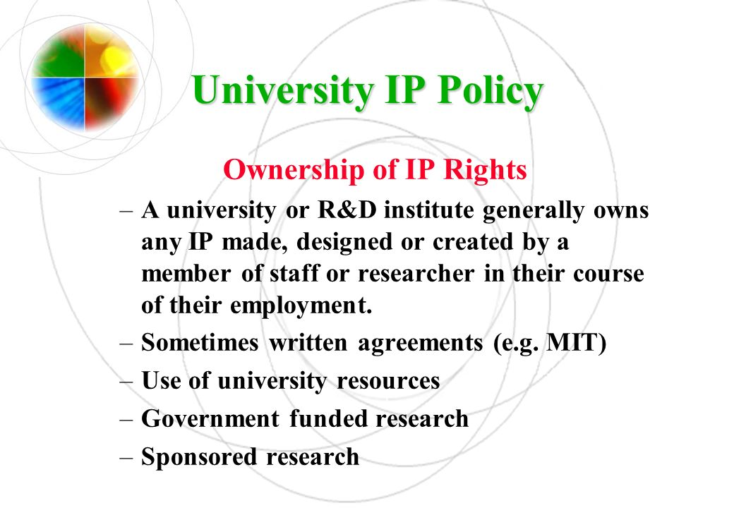 UniversityIP Policy University IP Policy Ownership of IP Rights –A university or R&D institute generally owns any IP made, designed or created by a me