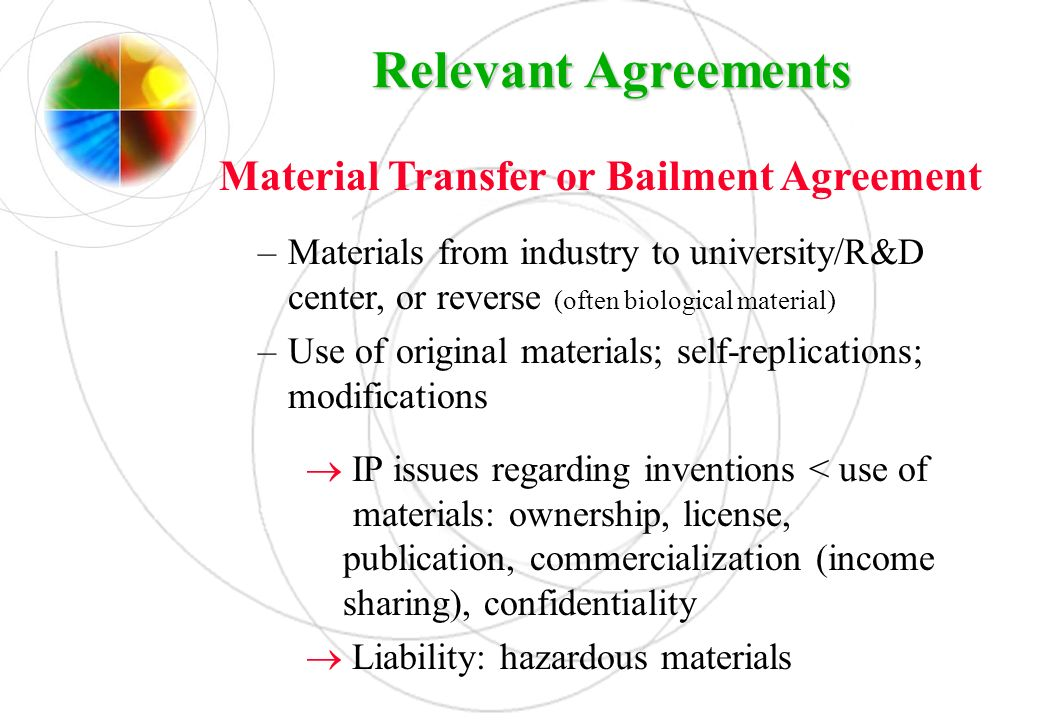 Relevant Agreements Material Transfer or Bailment Agreement –Materials from industry to university/R&D center, or reverse (often biological material)