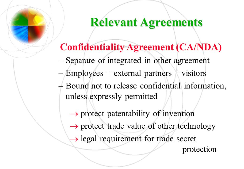 Relevant Agreements Confidentiality Agreement (CA/NDA) –Separate or integrated in other agreement –Employees + external partners + visitors –Bound not