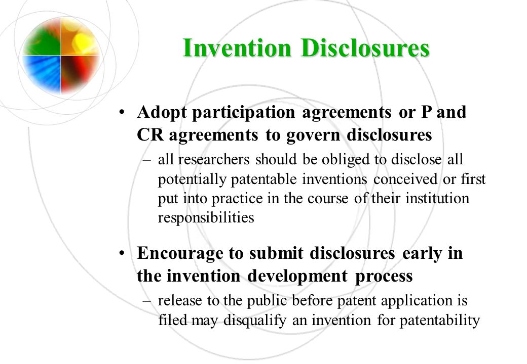 Invention Disclosures Adopt participation agreements or P and CR agreements to govern disclosures –all researchers should be obliged to disclose all p
