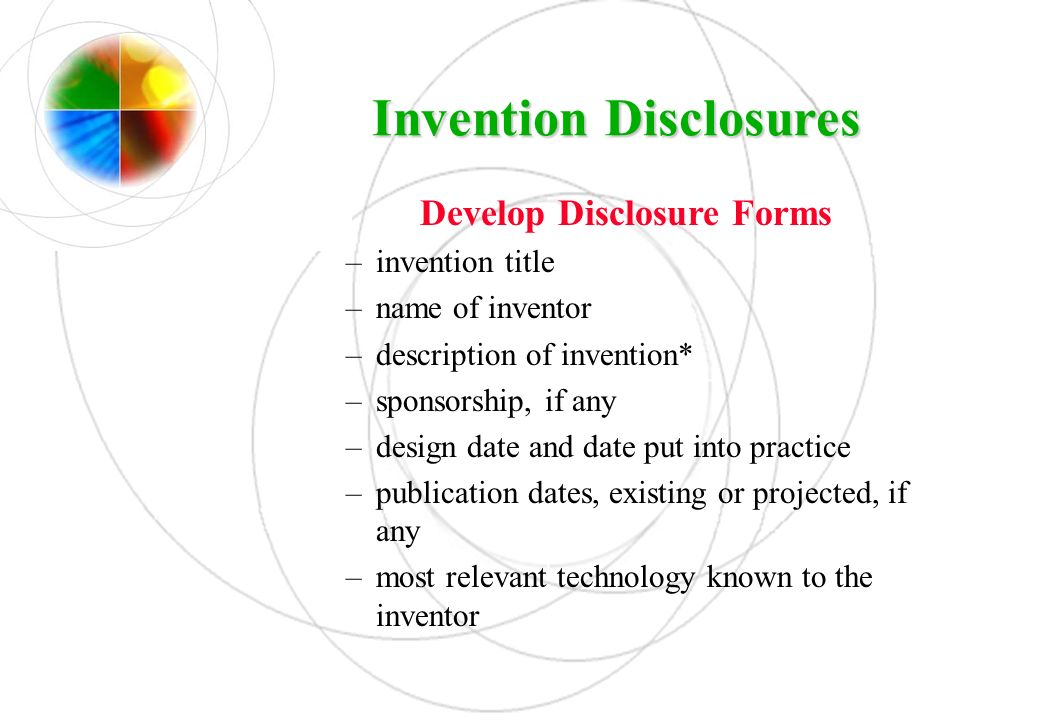 Invention Disclosures Develop Disclosure Forms –invention title –name of inventor –description of invention* –sponsorship, if any –design date and dat