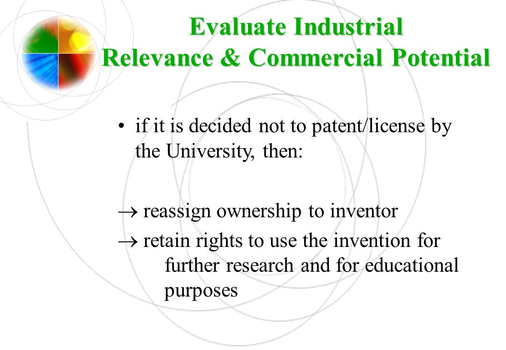 Evaluate Industrial Relevance & Commercial Potential if it is decided not to patent/license by the University, then: reassign ownership to inventor re