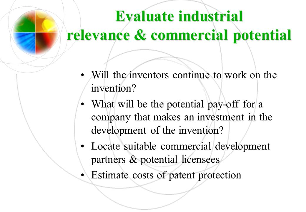 Evaluate industrial relevance & commercial potential Will the inventors continue to work on the invention? What will be the potential pay-off for a co