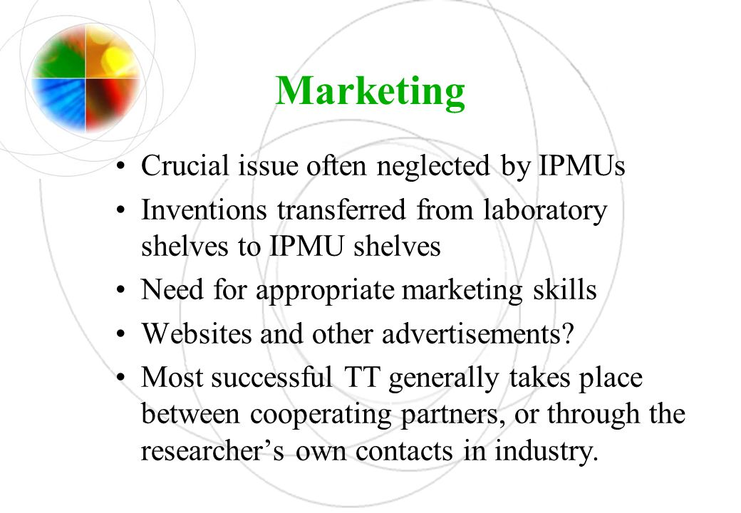Marketing Crucial issue often neglected by IPMUs Inventions transferred from laboratory shelves to IPMU shelves Need for appropriate marketing skills