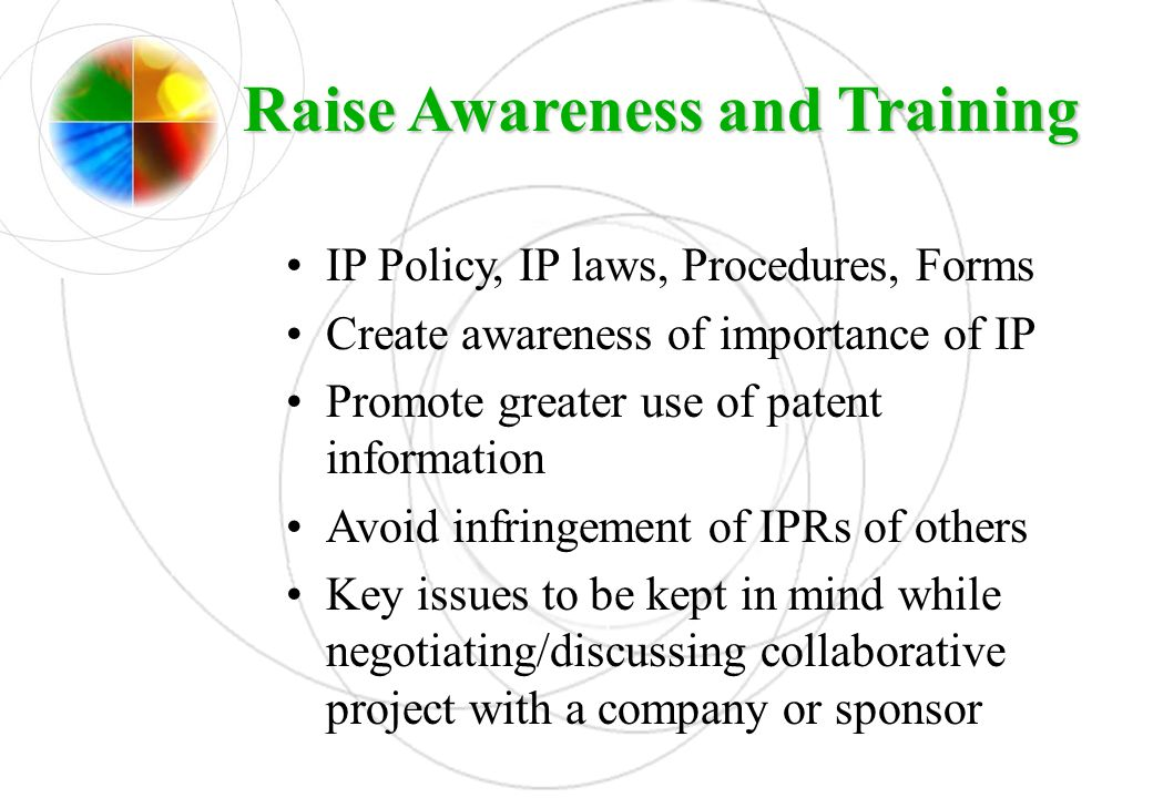 Raise Awareness and Training IP Policy, IP laws, Procedures, Forms Create awareness of importance of IP Promote greater use of patent information Avoi