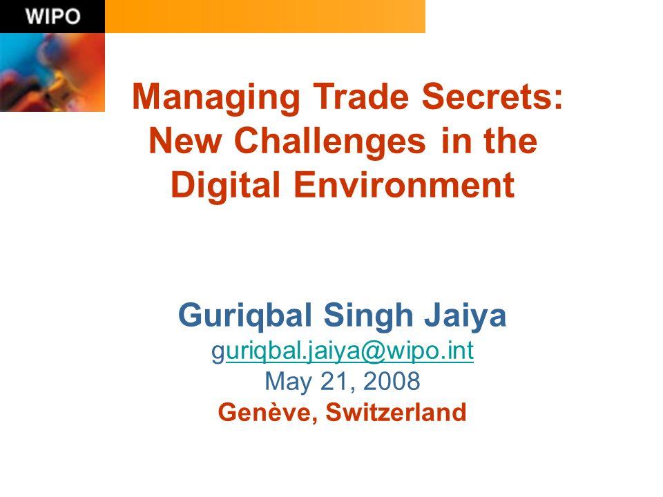 Managing Trade Secrets: New Challenges in the Digital Environment Guriqbal Singh Jaiya guriqbal.jaiya@wipo.inturiqbal.jaiya@wipo.int May 21, 2008 Genève, Switzerland
