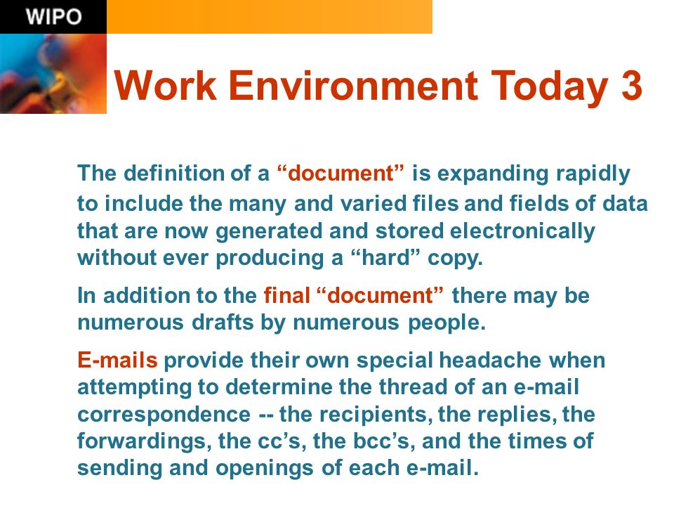 Work Environment Today 3 The definition of a document is expanding rapidly to include the many and varied files and fields of data that are now generated and stored electronically without ever producing a hard copy.