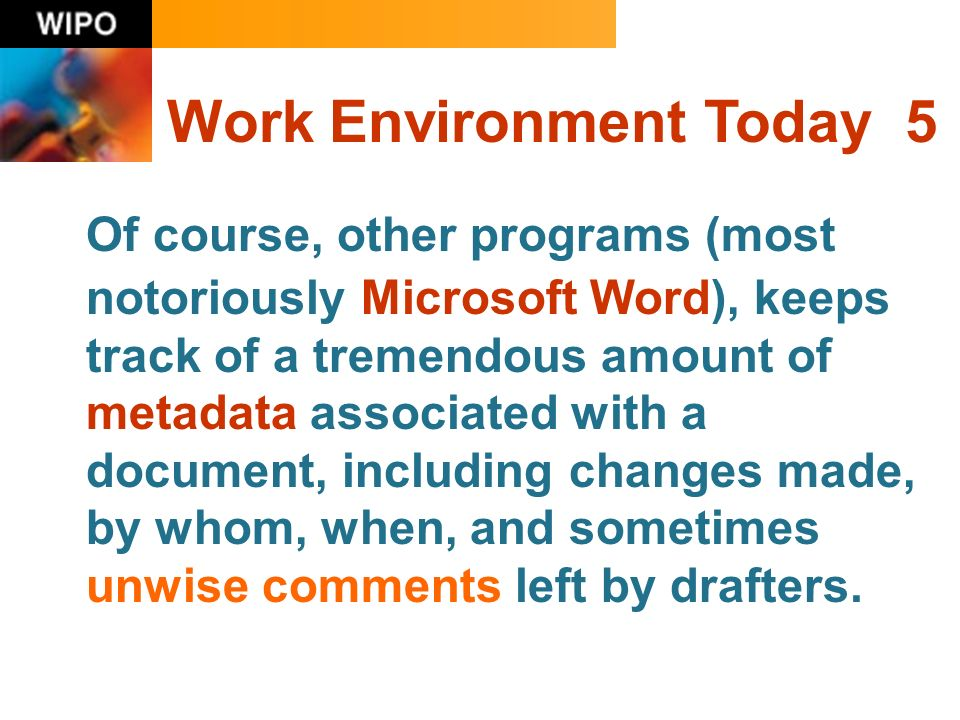 Work Environment Today 5 Of course, other programs (most notoriously Microsoft Word), keeps track of a tremendous amount of metadata associated with a document, including changes made, by whom, when, and sometimes unwise comments left by drafters.