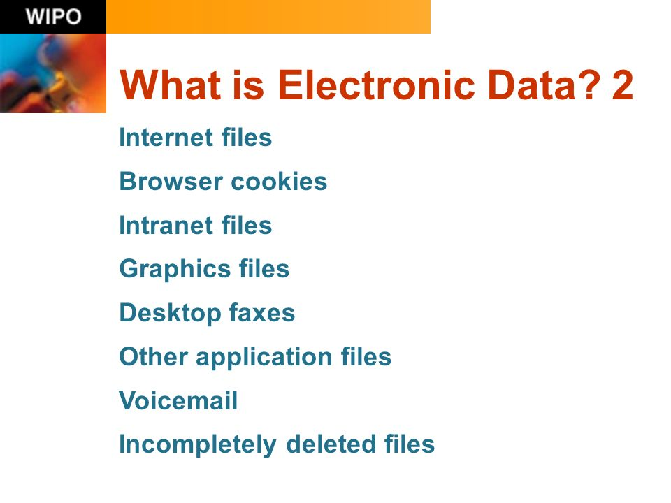 What is Electronic Data? 2 Internet files Browser cookies Intranet files Graphics files Desktop faxes Other application files Voicemail Incompletely d