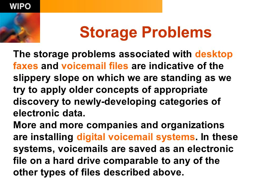 Storage Problems The storage problems associated with desktop faxes and voicemail files are indicative of the slippery slope on which we are standing as we try to apply older concepts of appropriate discovery to newly-developing categories of electronic data.