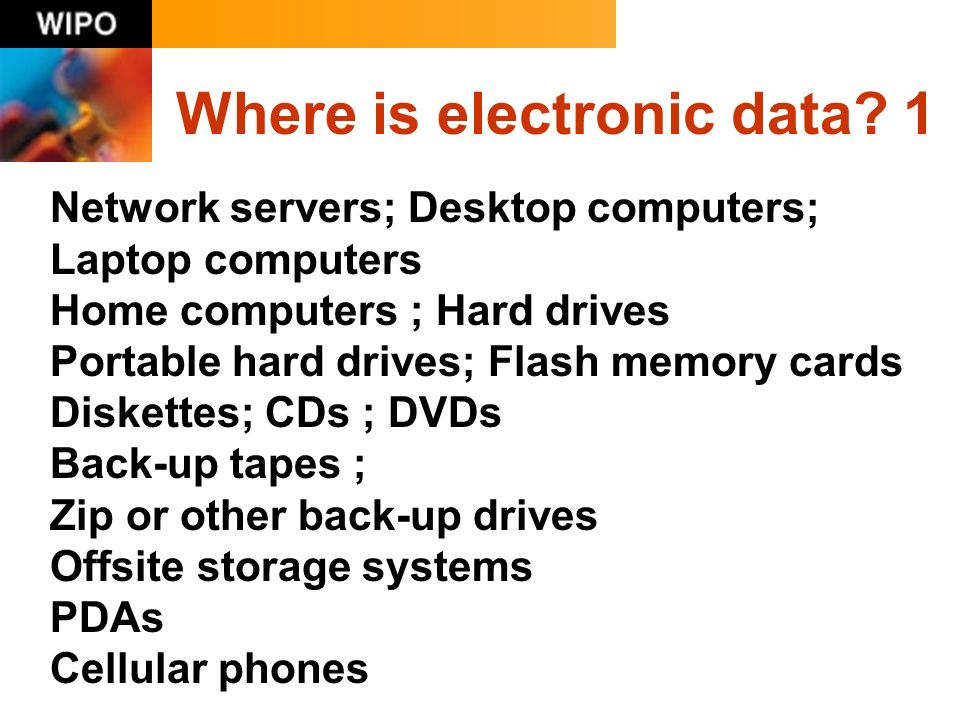 Where is electronic data? 1 Network servers; Desktop computers; Laptop computers Home computers ; Hard drives Portable hard drives; Flash memory cards