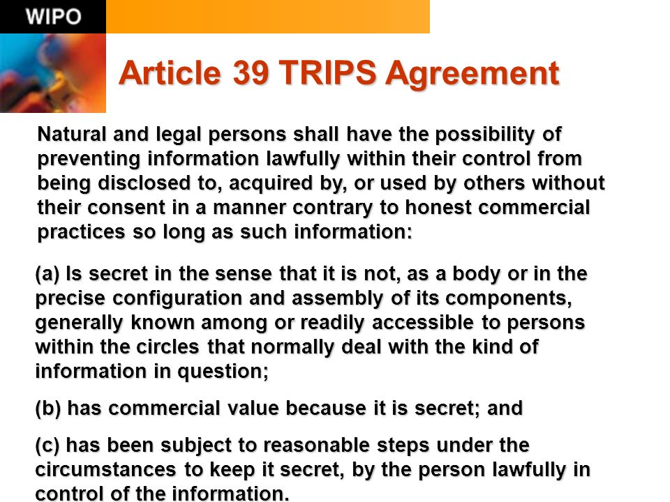 Article 39 TRIPS Agreement Natural and legal persons shall have the possibility of preventing information lawfully within their control from being disclosed to, acquired by, or used by others without their consent in a manner contrary to honest commercial practices so long as such information: (a) Is secret in the sense that it is not, as a body or in the precise configuration and assembly of its components, generally known among or readily accessible to persons within the circles that normally deal with the kind of information in question; (b) has commercial value because it is secret; and (c) has been subject to reasonable steps under the circumstances to keep it secret, by the person lawfully in control of the information.