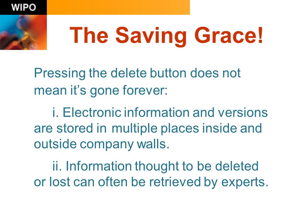 The Saving Grace! Pressing the delete button does not mean its gone forever: i. Electronic information and versions are stored in multiple places insi