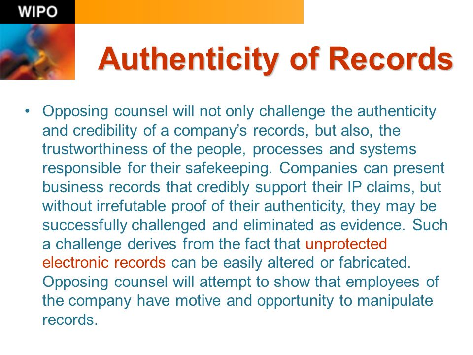 Authenticity of Records Opposing counsel will not only challenge the authenticity and credibility of a companys records, but also, the trustworthiness