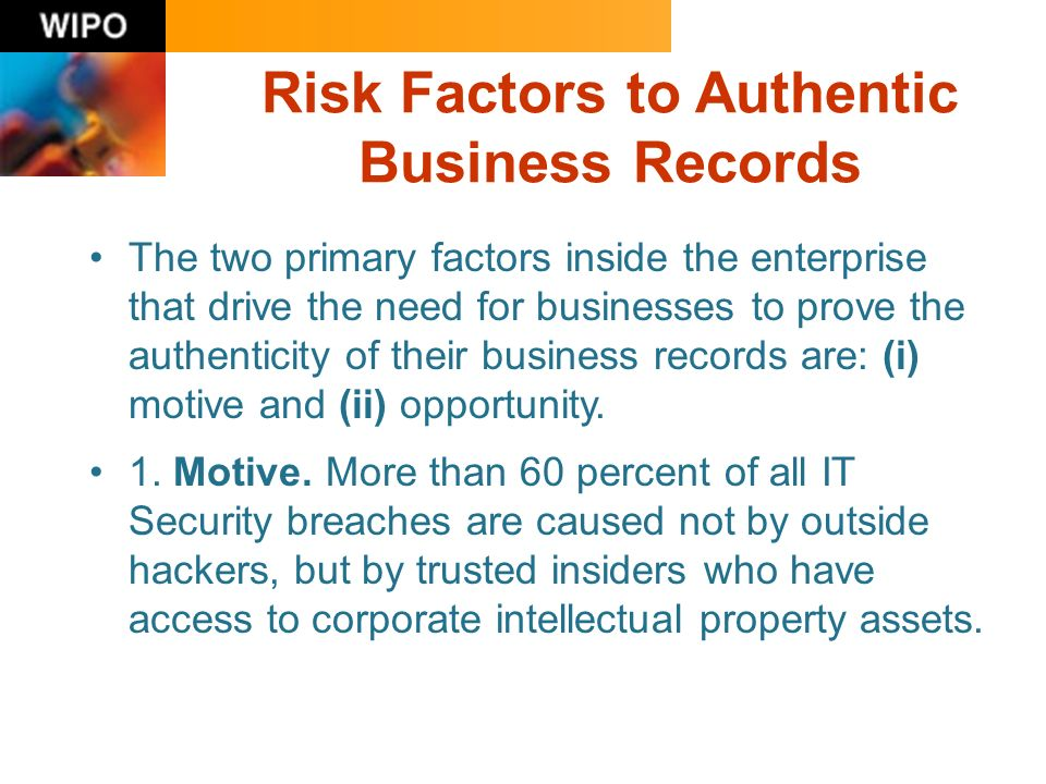 Risk Factors to Authentic Business Records The two primary factors inside the enterprise that drive the need for businesses to prove the authenticity
