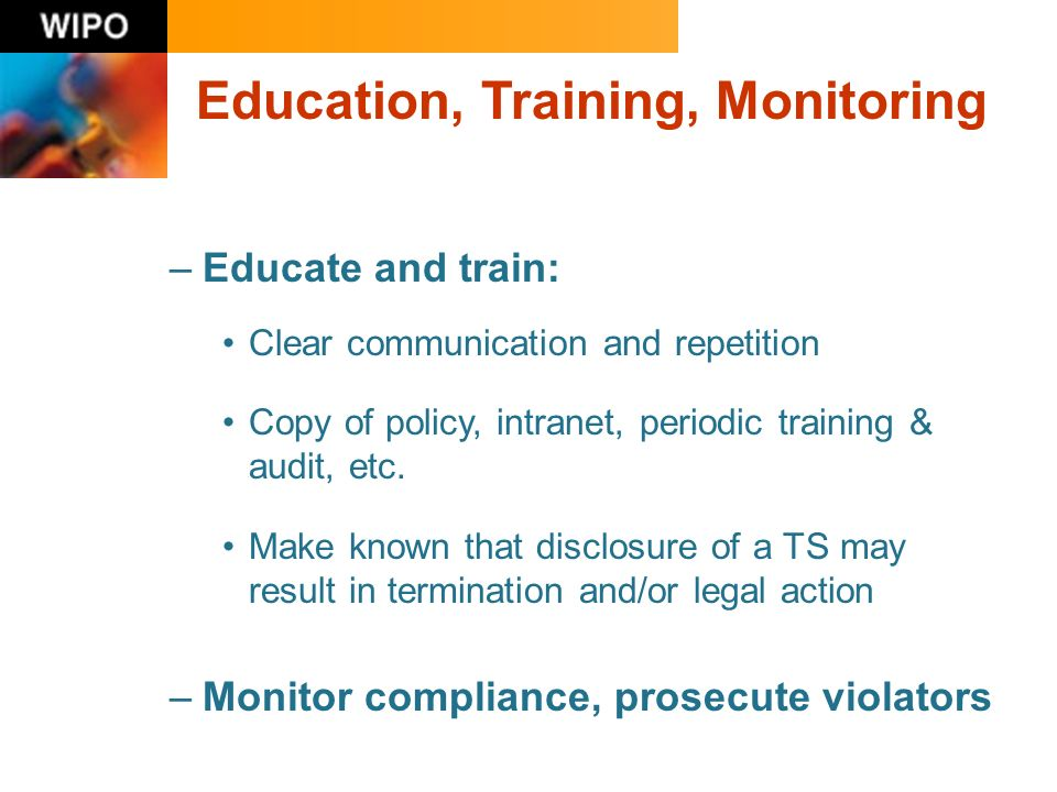 –Educate and train: Clear communication and repetition Copy of policy, intranet, periodic training & audit, etc. Make known that disclosure of a TS ma
