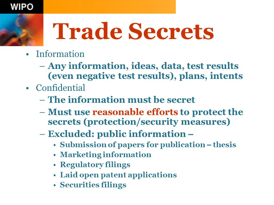 Trade Secrets Information –Any information, ideas, data, test results (even negative test results), plans, intents Confidential –The information must be secret –Must use reasonable efforts to protect the secrets (protection/security measures) –Excluded: public information – Submission of papers for publication – thesis Marketing information Regulatory filings Laid open patent applications Securities filings