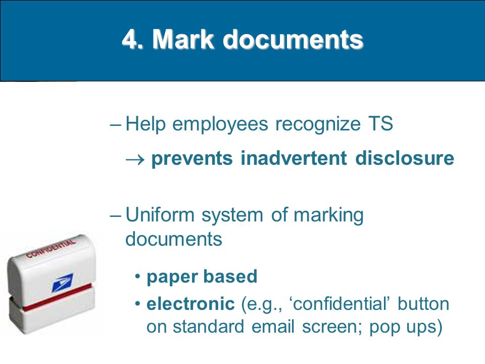 4. Mark documents –Help employees recognize TS prevents inadvertent disclosure –Uniform system of marking documents paper based electronic (e.g., conf