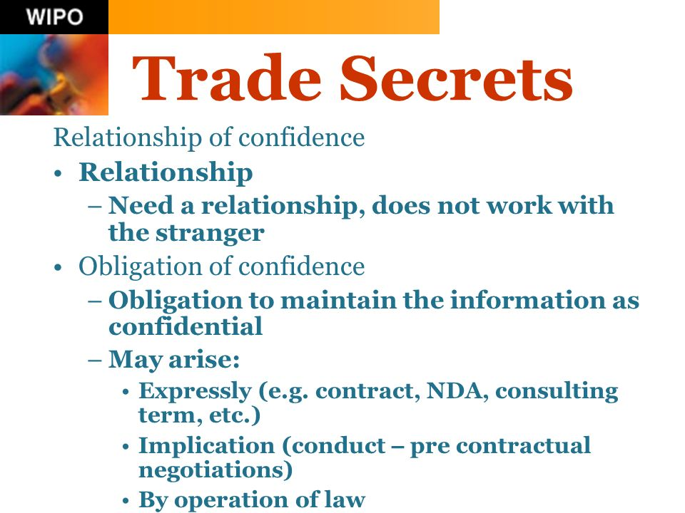 Trade Secrets Relationship of confidence Relationship –Need a relationship, does not work with the stranger Obligation of confidence –Obligation to maintain the information as confidential –May arise: Expressly (e.g.