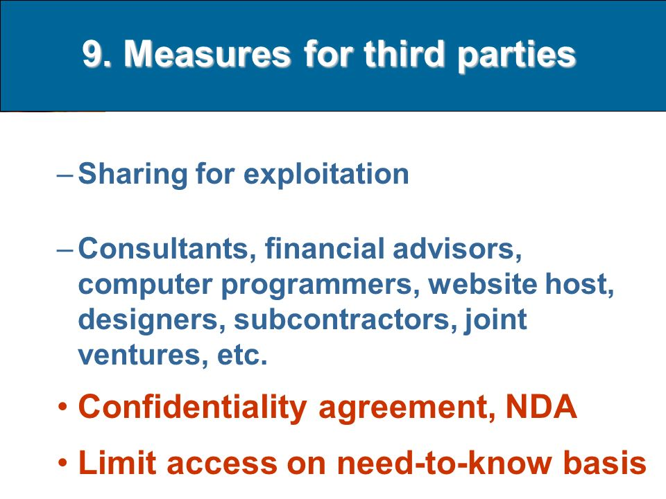 9. Measures for third parties –Sharing for exploitation –Consultants, financial advisors, computer programmers, website host, designers, subcontractor