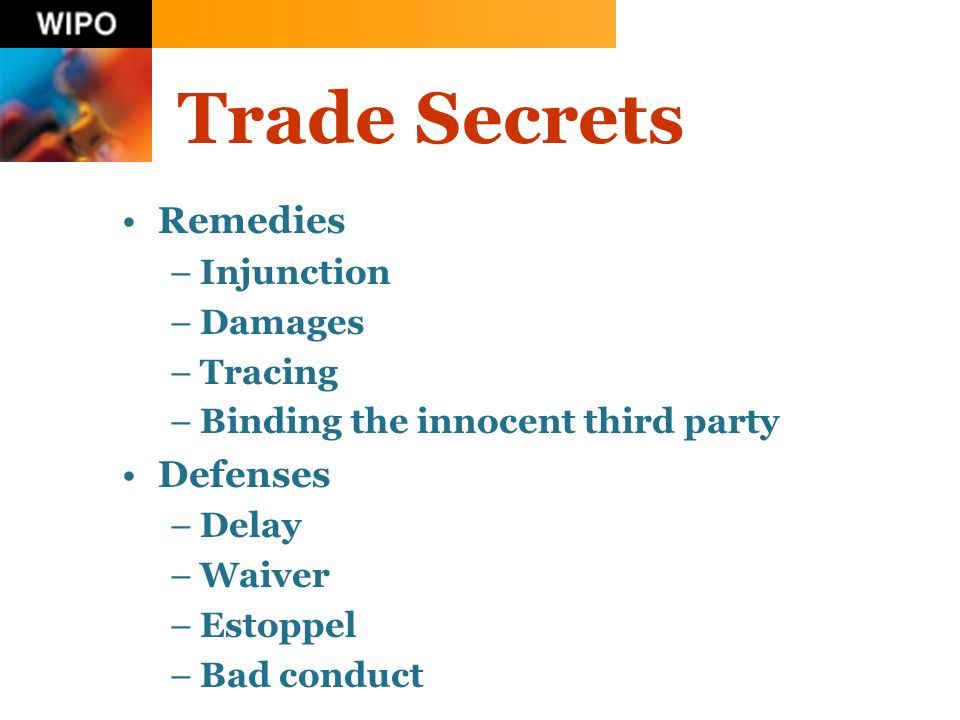 Trade Secrets Remedies –Injunction –Damages –Tracing –Binding the innocent third party Defenses –Delay –Waiver –Estoppel –Bad conduct