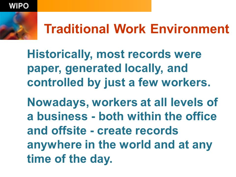 Traditional Work Environment Historically, most records were paper, generated locally, and controlled by just a few workers.