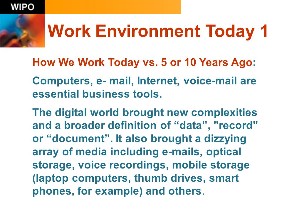 Work Environment Today 1 How We Work Today vs. 5 or 10 Years Ago: Computers, e- mail, Internet, voice-mail are essential business tools. The digital w