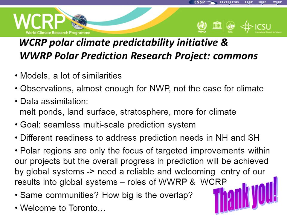Models, a lot of similarities Observations, almost enough for NWP, not the case for climate Data assimilation: melt ponds, land surface, stratosphere, more for climate Goal: seamless multi-scale prediction system Different readiness to address prediction needs in NH and SH Polar regions are only the focus of targeted improvements within our projects but the overall progress in prediction will be achieved by global systems -> need a reliable and welcoming entry of our results into global systems – roles of WWRP & WCRP Same communities.
