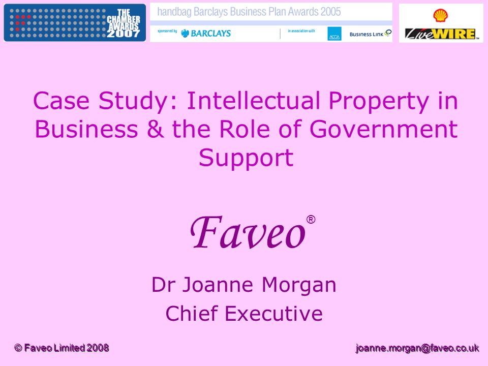 © Faveo Limited 2008joanne.morgan@faveo.co.uk Faveo Dr Joanne Morgan Chief Executive ® Case Study: Intellectual Property in Business & the Role of Government Support