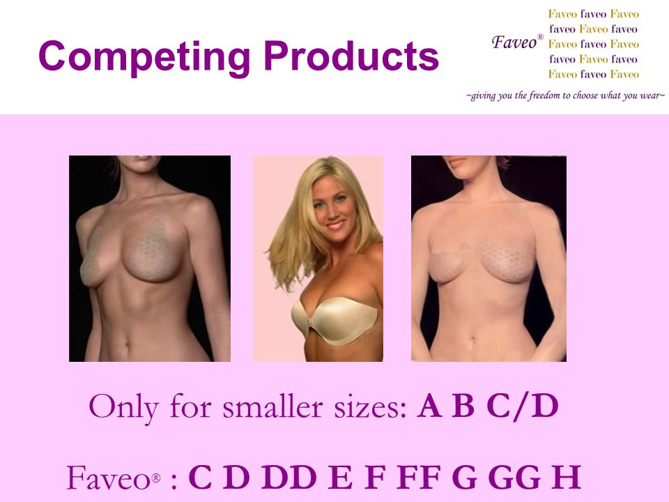 Competing Products Only for smaller sizes: A B C/D Faveo ® : C D DD E F FF G GG H
