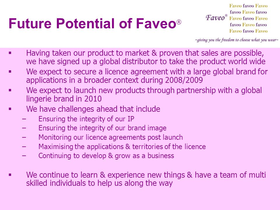 Future Potential of Faveo ® Having taken our product to market & proven that sales are possible, we have signed up a global distributor to take the product world wide We expect to secure a licence agreement with a large global brand for applications in a broader context during 2008/2009 We expect to launch new products through partnership with a global lingerie brand in 2010 We have challenges ahead that include –Ensuring the integrity of our IP –Ensuring the integrity of our brand image –Monitoring our licence agreements post launch –Maximising the applications & territories of the licence –Continuing to develop & grow as a business We continue to learn & experience new things & have a team of multi skilled individuals to help us along the way