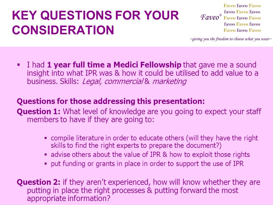 KEY QUESTIONS FOR YOUR CONSIDERATION I had 1 year full time a Medici Fellowship that gave me a sound insight into what IPR was & how it could be utili